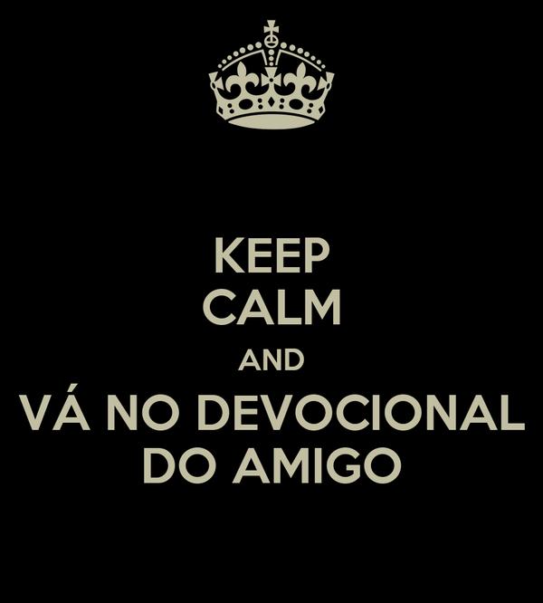 KEEP CALM AND VÁ NO DEVOCIONAL DO AMIGO