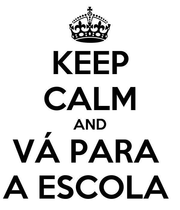 KEEP CALM AND VÁ PARA  A ESCOLA