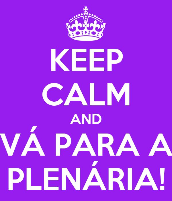 KEEP CALM AND VÁ PARA A PLENÁRIA!