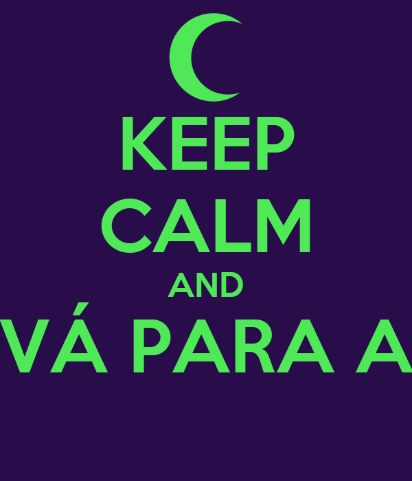 KEEP CALM AND VÁ PARA A