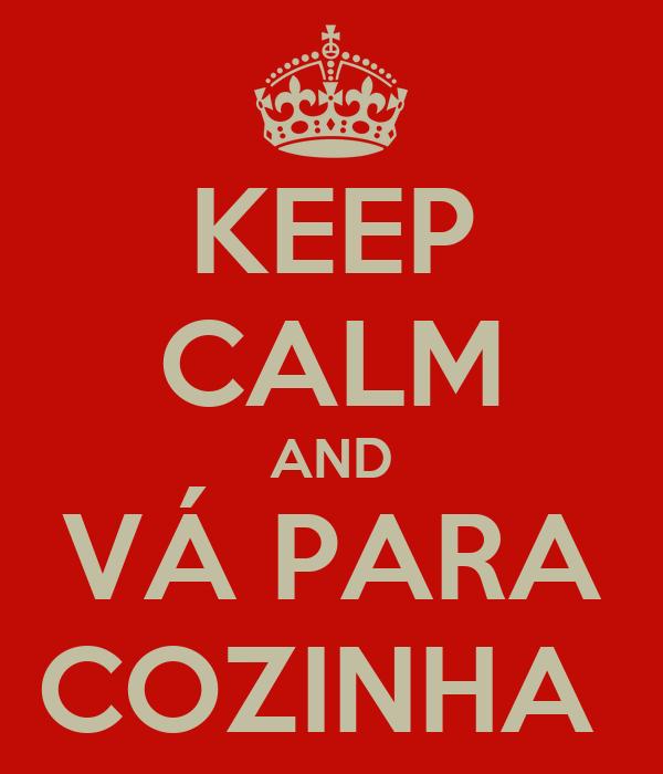 KEEP CALM AND VÁ PARA COZINHA