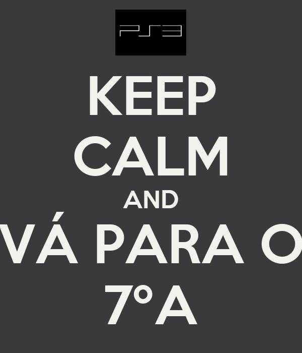 KEEP CALM AND VÁ PARA O 7ºA