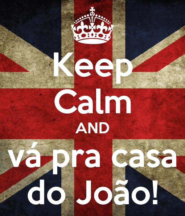 Keep Calm AND vá pra casa do João!