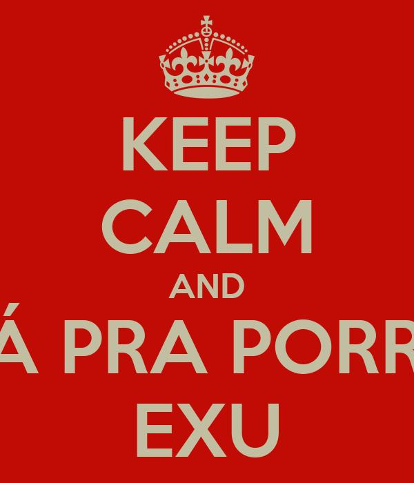 KEEP CALM AND VÁ PRA PORRA EXU