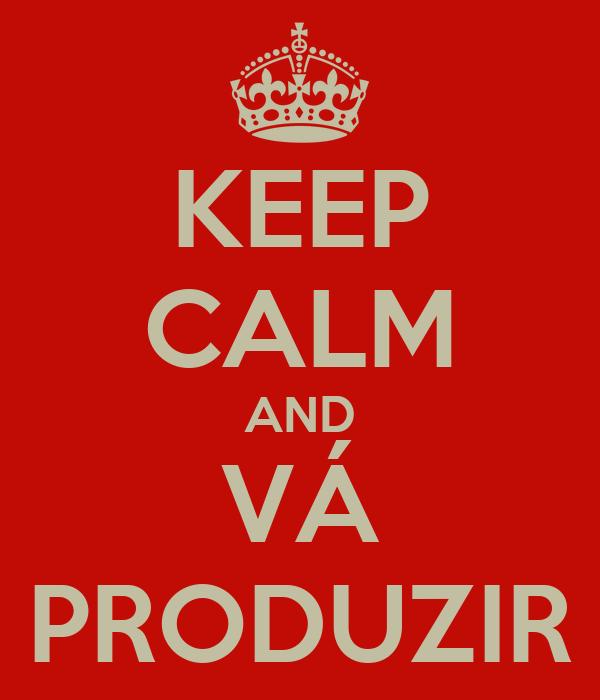 KEEP CALM AND VÁ PRODUZIR