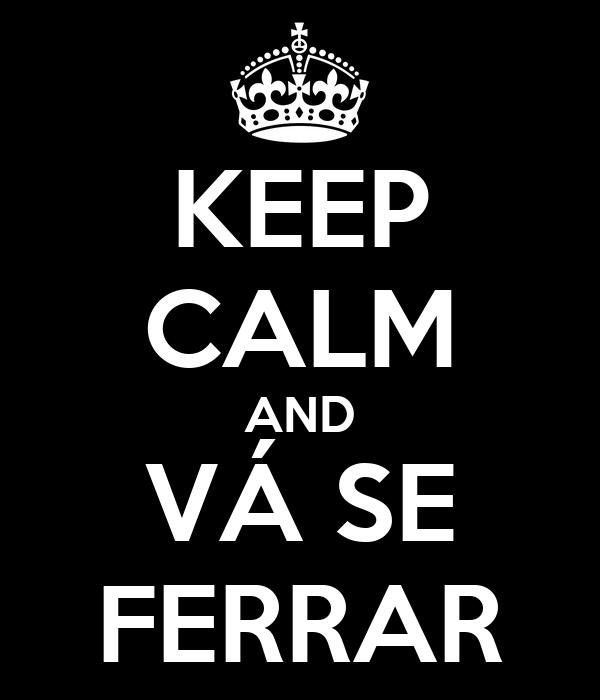 KEEP CALM AND VÁ SE FERRAR