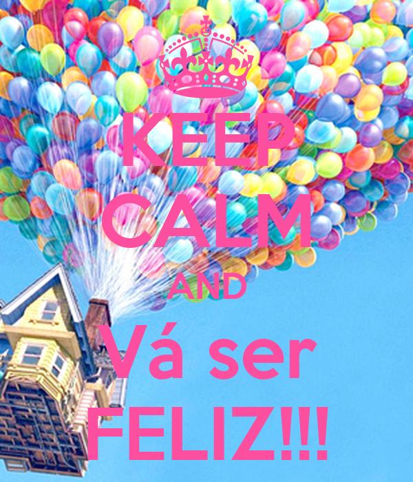 KEEP CALM AND Vá ser FELIZ!!!