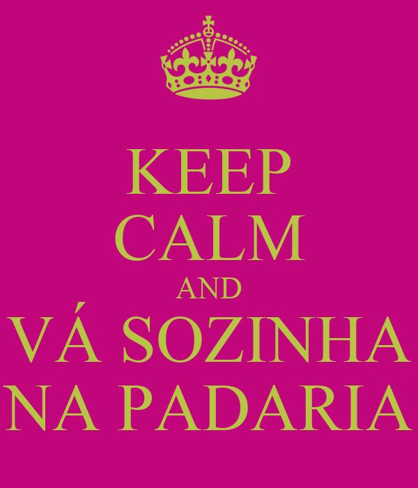 KEEP CALM AND VÁ SOZINHA NA PADARIA