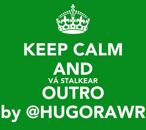KEEP CALM AND VÁ STALKEAR OUTRO by @HUGORAWR