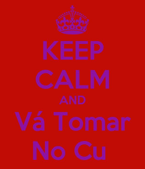 KEEP CALM AND Vá Tomar No Cu