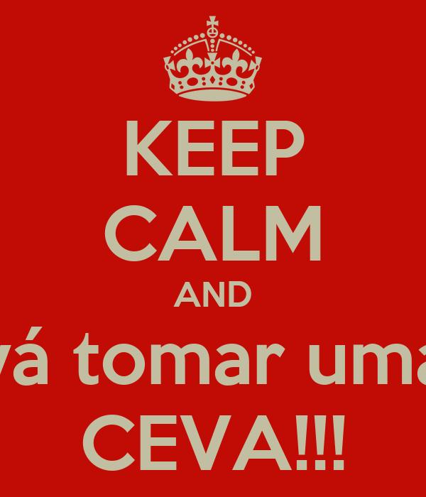 KEEP CALM AND vá tomar uma CEVA!!!