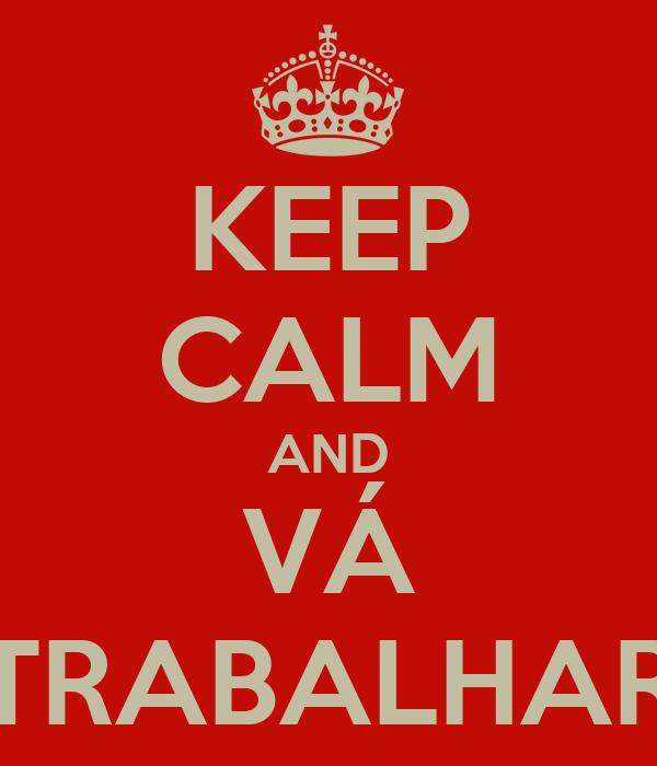 KEEP CALM AND VÁ TRABALHAR