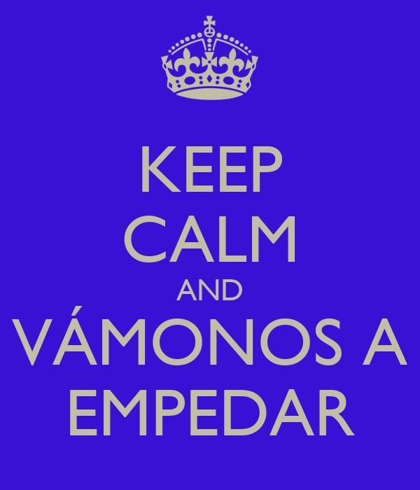 KEEP CALM AND VÁMONOS A EMPEDAR