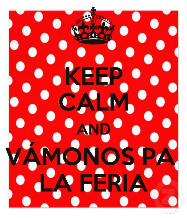 KEEP CALM AND VÁMONOS PA  LA FERIA