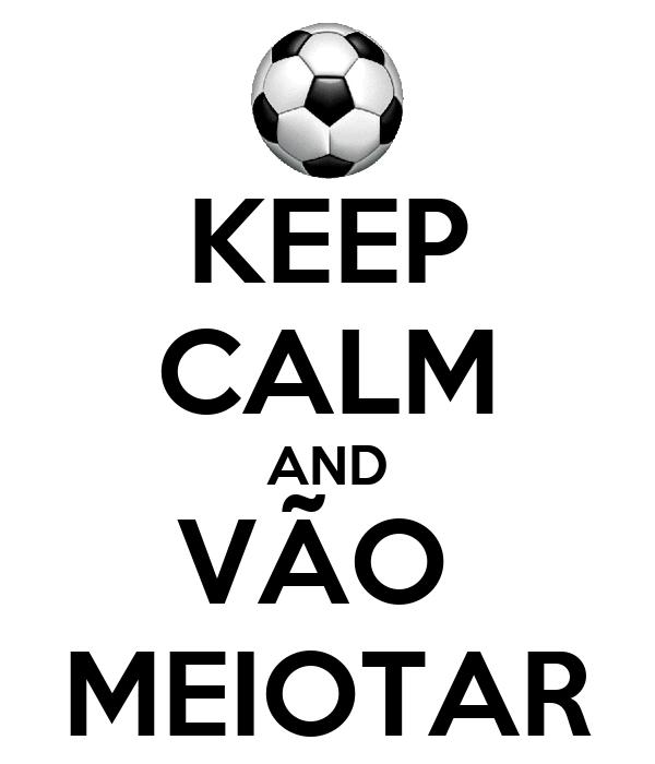 KEEP CALM AND VÃO  MEIOTAR