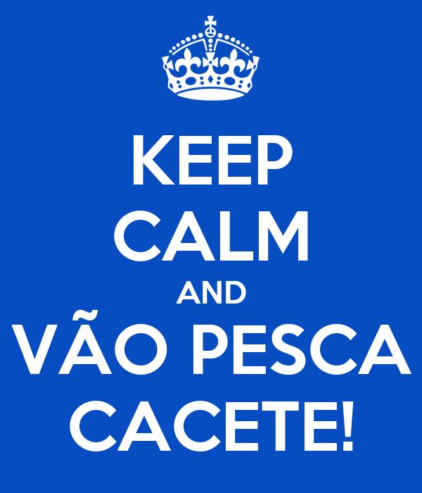 KEEP CALM AND VÃO PESCA CACETE!