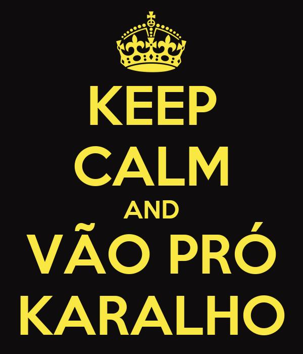 KEEP CALM AND VÃO PRÓ KARALHO