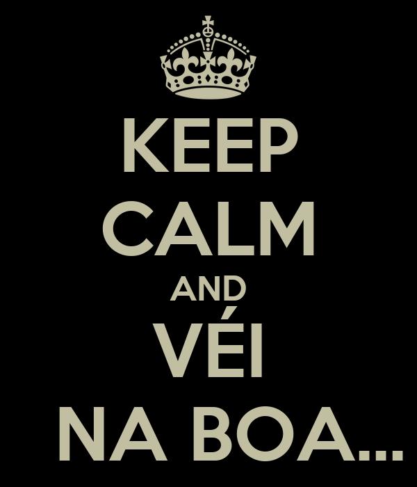 KEEP CALM AND VÉI   NA BOA...