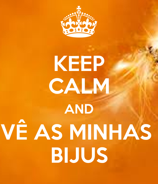 KEEP CALM AND VÊ AS MINHAS  BIJUS
