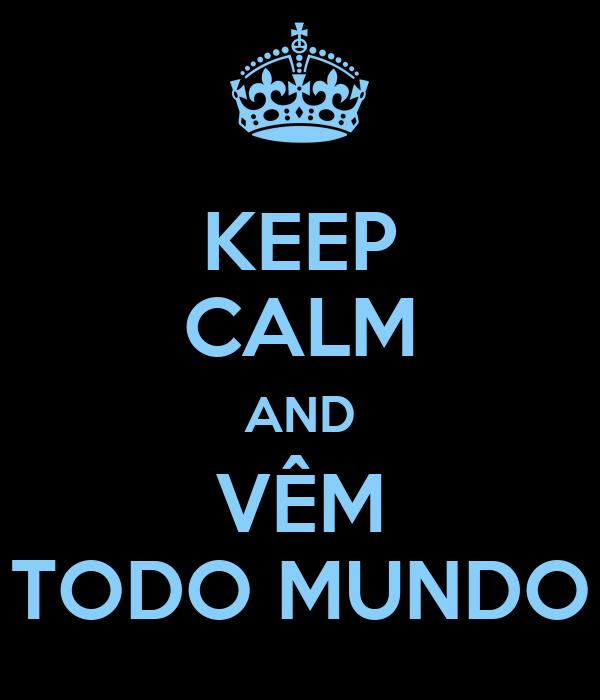 KEEP CALM AND VÊM TODO MUNDO