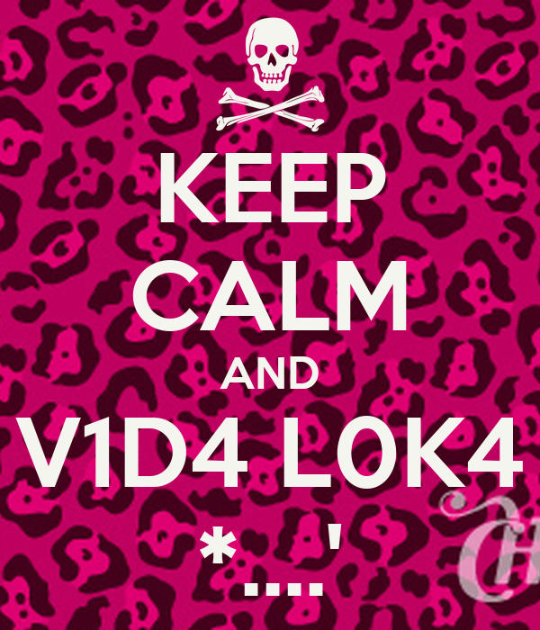 KEEP CALM AND V1D4 L0K4 *....'