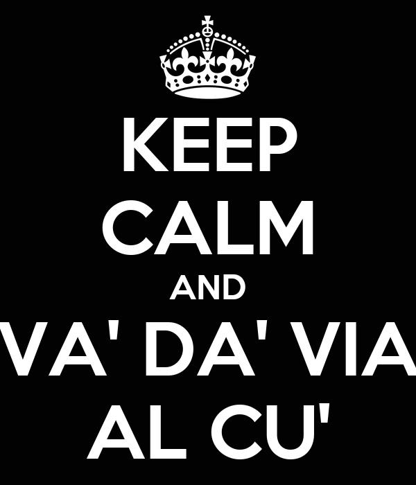 KEEP CALM AND VA' DA' VIA AL CU'