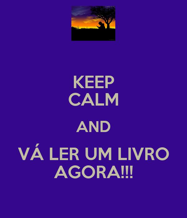 KEEP CALM AND VÁ LER UM LIVRO AGORA!!!
