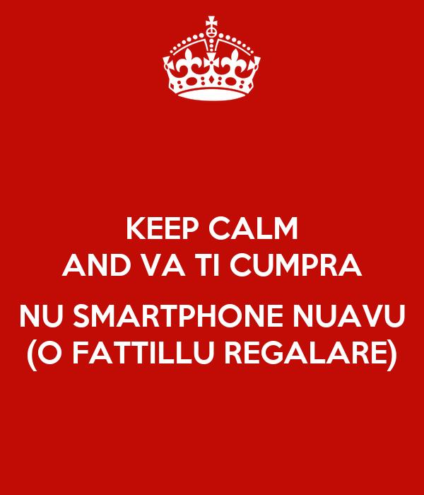 KEEP CALM AND VA TI CUMPRA  NU SMARTPHONE NUAVU (O FATTILLU REGALARE)