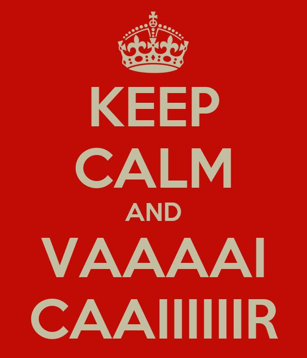 KEEP CALM AND VAAAAI CAAIIIIIIR