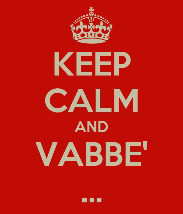 KEEP CALM AND VABBE' ...