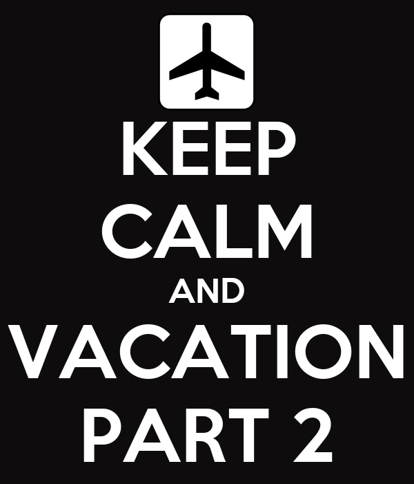KEEP CALM AND VACATION PART 2