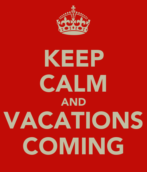 KEEP CALM AND VACATIONS COMING