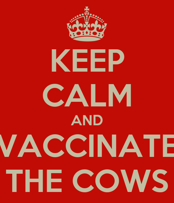 KEEP CALM AND VACCINATE THE COWS