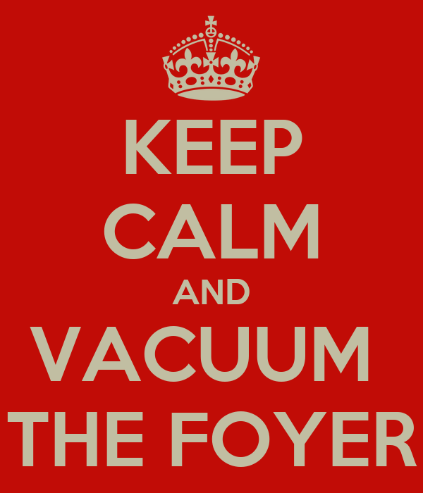 KEEP CALM AND VACUUM  THE FOYER
