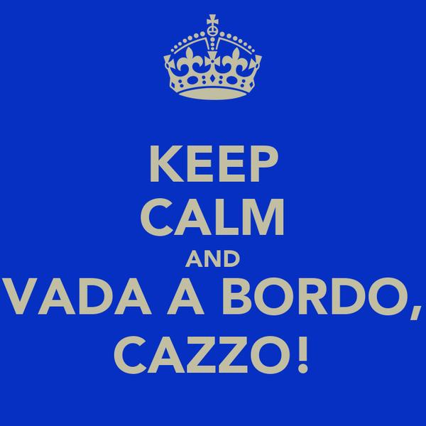 KEEP CALM AND VADA A BORDO, CAZZO!