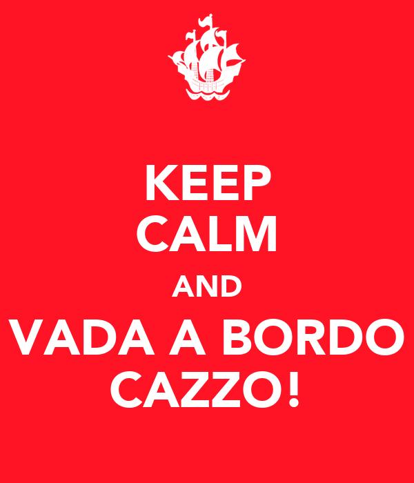 KEEP CALM AND VADA A BORDO CAZZO!