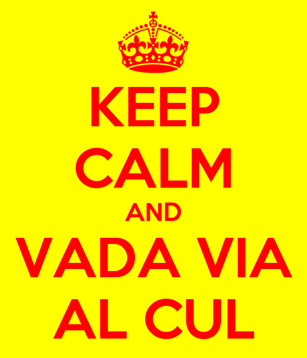 KEEP CALM AND VADA VIA AL CUL
