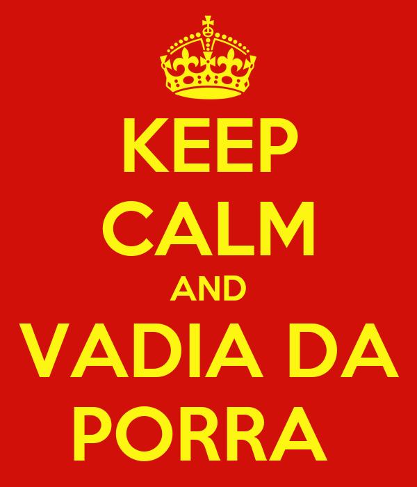 KEEP CALM AND VADIA DA PORRA