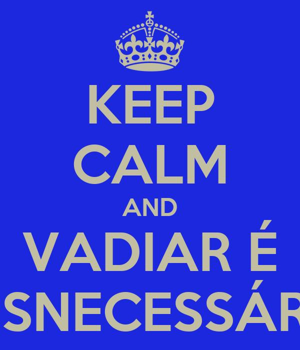 KEEP CALM AND VADIAR É DESNECESSÁRIO