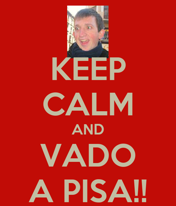 KEEP CALM AND VADO A PISA!!