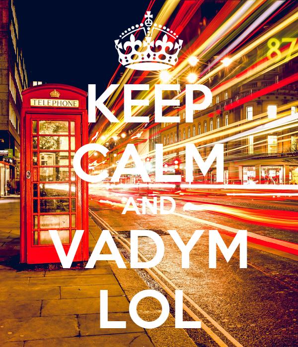 KEEP CALM AND VADYM LOL