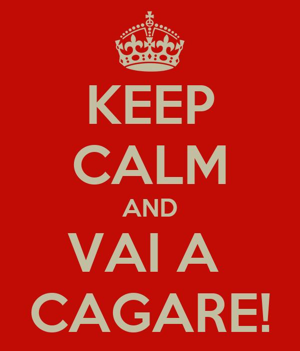 KEEP CALM AND VAI A  CAGARE!