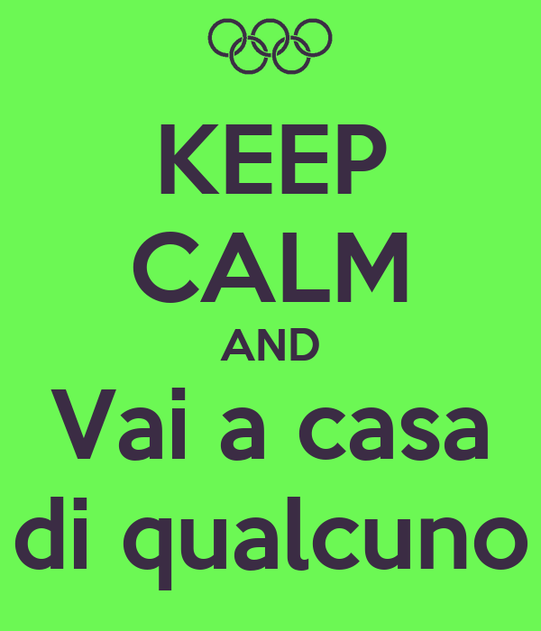 KEEP CALM AND Vai a casa di qualcuno