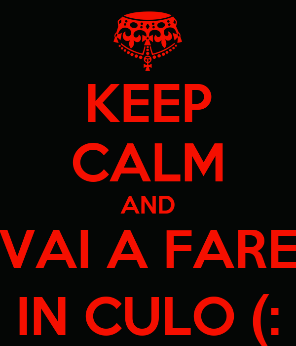 KEEP CALM AND VAI A FARE IN CULO (: