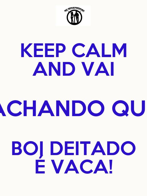 KEEP CALM AND VAI ACHANDO QUE BOI DEITADO É VACA!