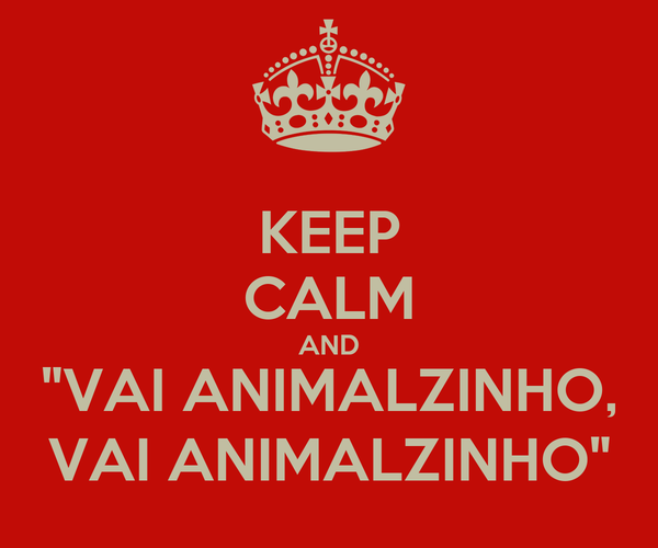 "KEEP CALM AND ""VAI ANIMALZINHO, VAI ANIMALZINHO"""