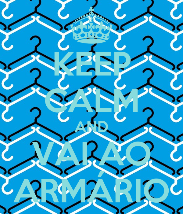 KEEP CALM AND VAI AO ARMÁRIO