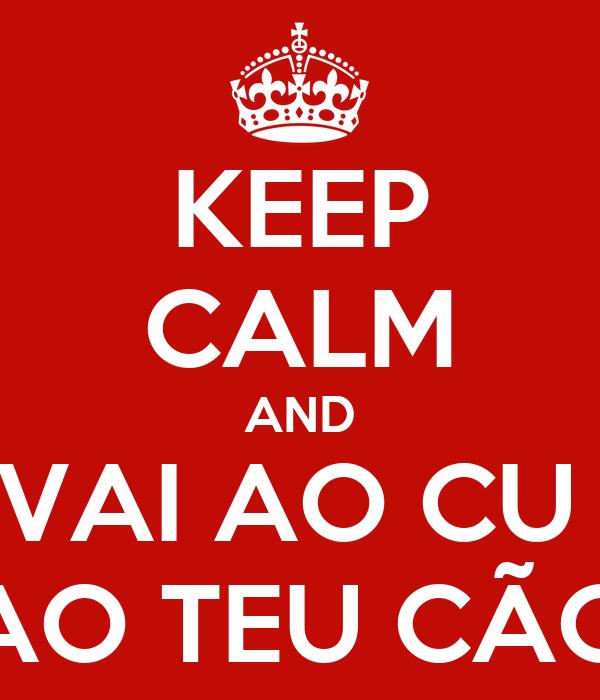 KEEP CALM AND VAI AO CU  AO TEU CÃO
