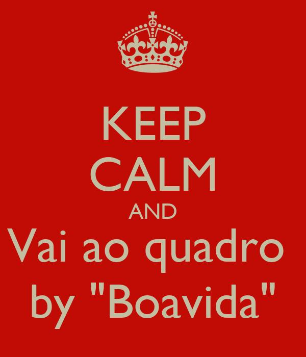 "KEEP CALM AND Vai ao quadro  by ""Boavida"""