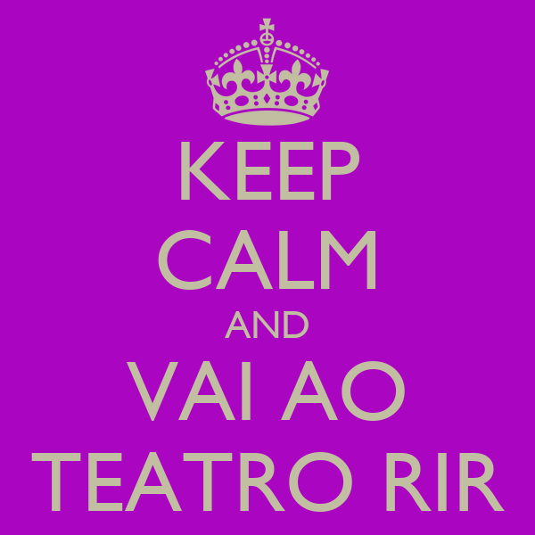 KEEP CALM AND VAI AO TEATRO RIR